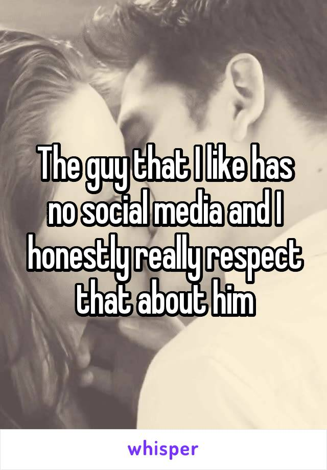 The guy that I like has no social media and I honestly really respect that about him