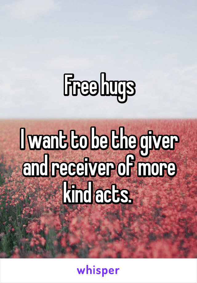 Free hugs  I want to be the giver and receiver of more kind acts.