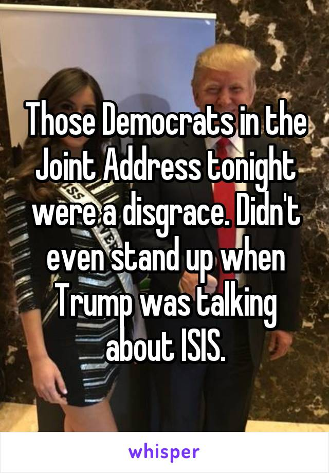 Those Democrats in the Joint Address tonight were a disgrace. Didn't even stand up when Trump was talking about ISIS.
