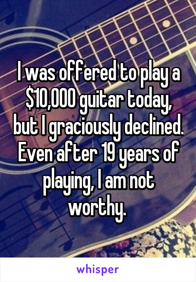 I was offered to play a $10,000 guitar today, but I graciously declined. Even after 19 years of playing, I am not worthy.