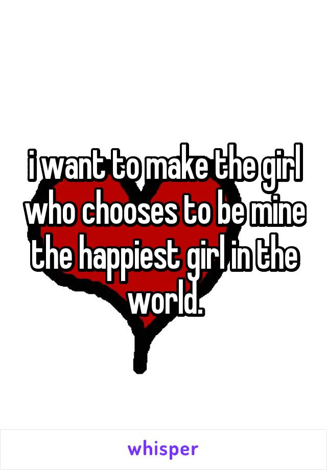 i want to make the girl who chooses to be mine the happiest girl in the world.