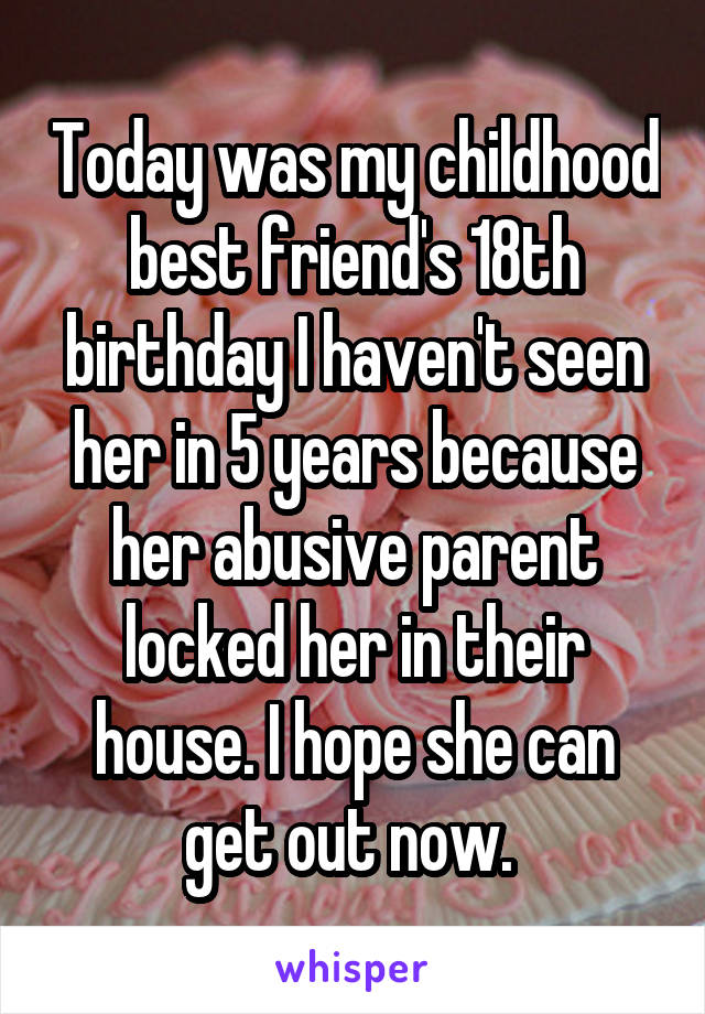 Today was my childhood best friend's 18th birthday I haven't seen her in 5 years because her abusive parent locked her in their house. I hope she can get out now.