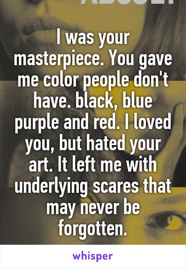 I was your masterpiece. You gave me color people don't have. black, blue purple and red. I loved you, but hated your art. It left me with underlying scares that may never be forgotten.