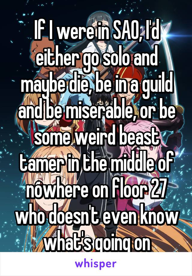 If I were in SAO, I'd either go solo and maybe die, be in a guild and be miserable, or be some weird beast tamer in the middle of nowhere on floor 27 who doesn't even know what's going on