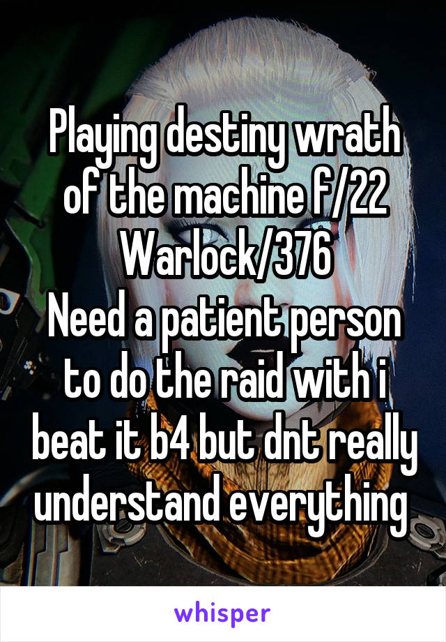 Playing destiny wrath of the machine f/22 Warlock/376 Need a patient person to do the raid with i beat it b4 but dnt really understand everything