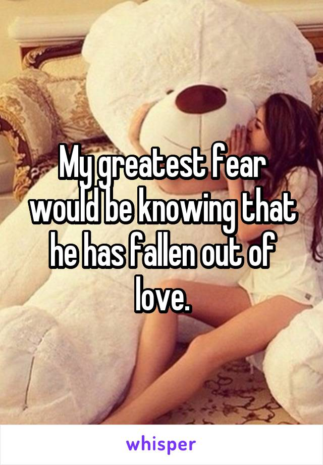 My greatest fear would be knowing that he has fallen out of love.