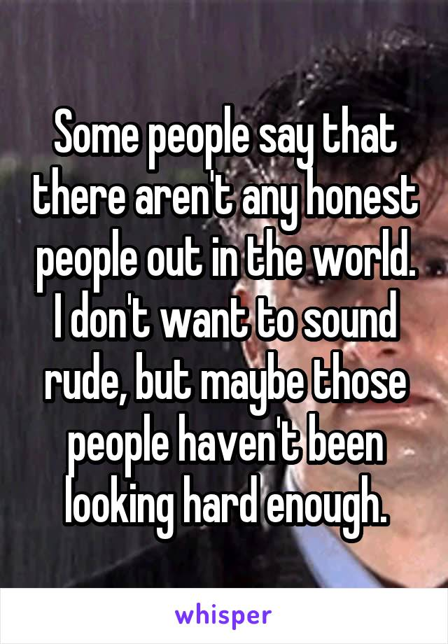 Some people say that there aren't any honest people out in the world. I don't want to sound rude, but maybe those people haven't been looking hard enough.