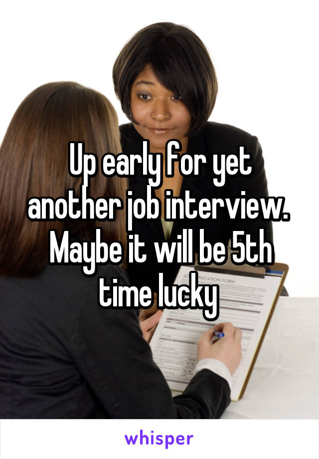 Up early for yet another job interview.  Maybe it will be 5th time lucky