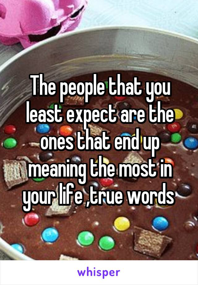 The people that you least expect are the ones that end up meaning the most in your life ,true words