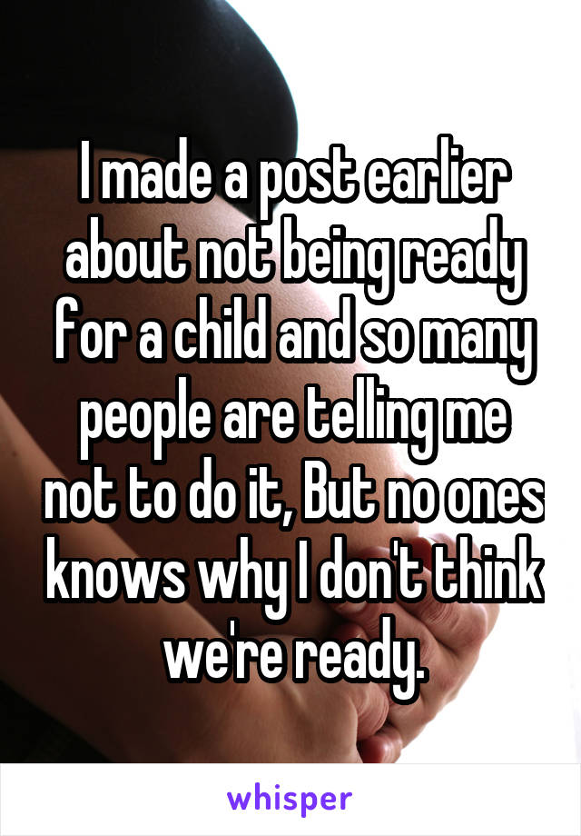 I made a post earlier about not being ready for a child and so many people are telling me not to do it, But no ones knows why I don't think we're ready.