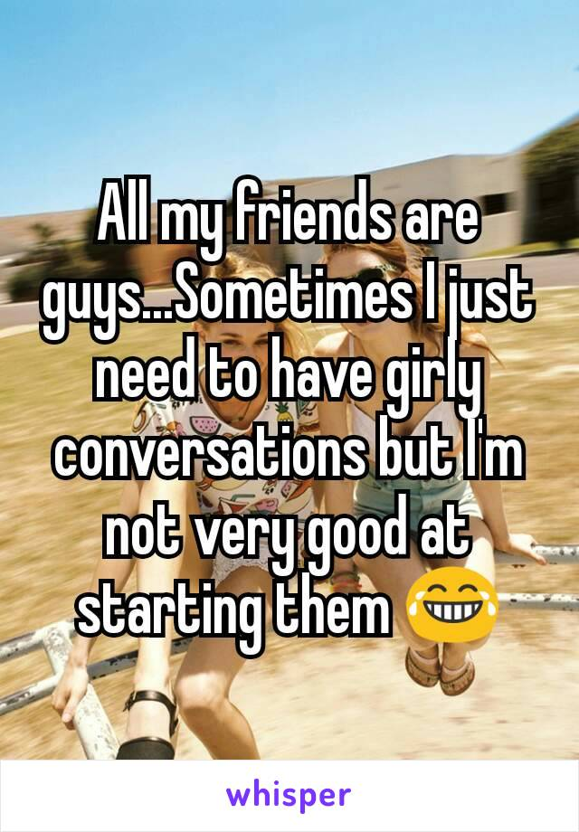 All my friends are guys...Sometimes I just need to have girly conversations but I'm not very good at starting them 😂