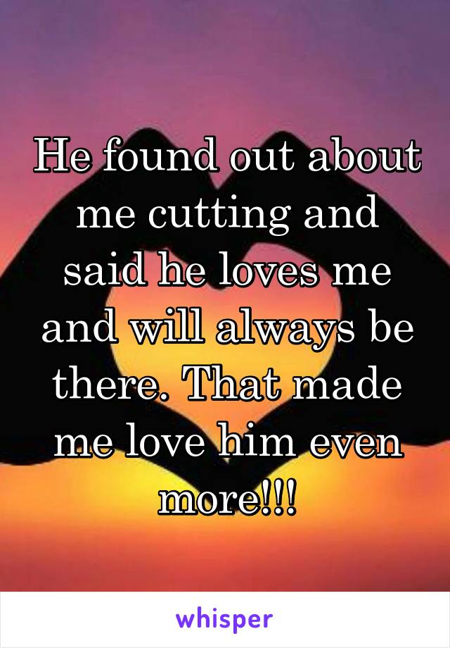 He found out about me cutting and said he loves me and will always be there. That made me love him even more!!!