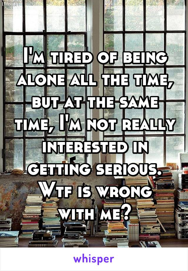 I'm tired of being alone all the time, but at the same time, I'm not really interested in getting serious. Wtf is wrong with me?
