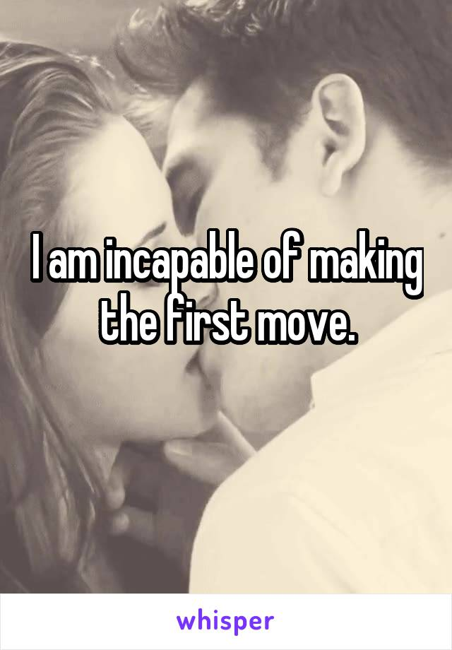 I am incapable of making the first move.