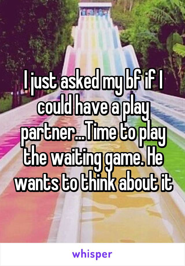 I just asked my bf if I could have a play partner...Time to play the waiting game. He wants to think about it