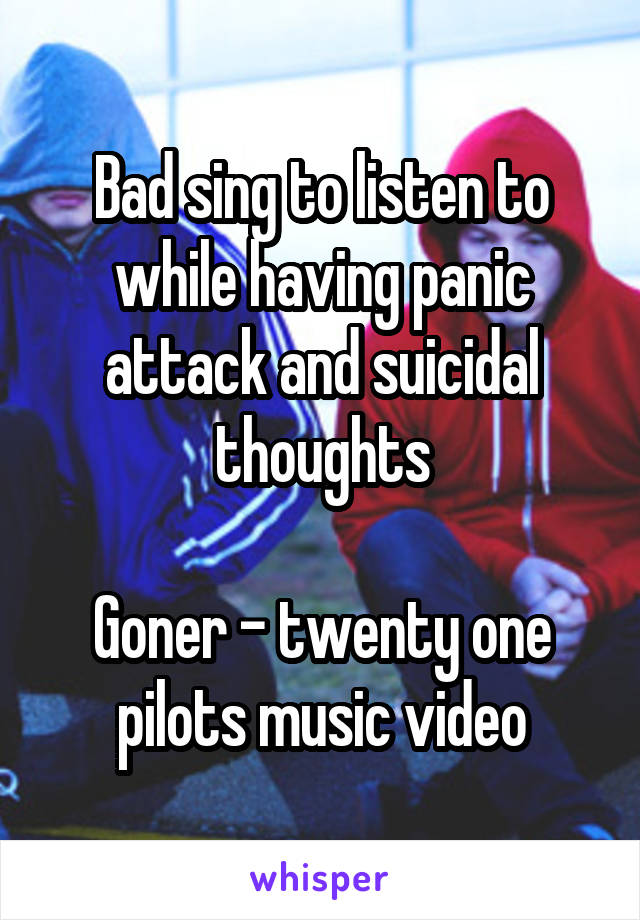 Bad sing to listen to while having panic attack and suicidal thoughts  Goner - twenty one pilots music video