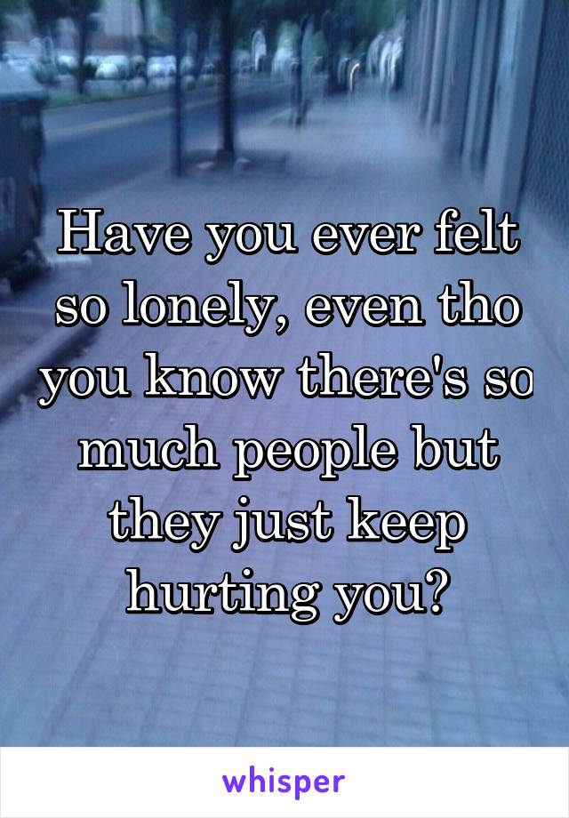 Have you ever felt so lonely, even tho you know there's so much people but they just keep hurting you?