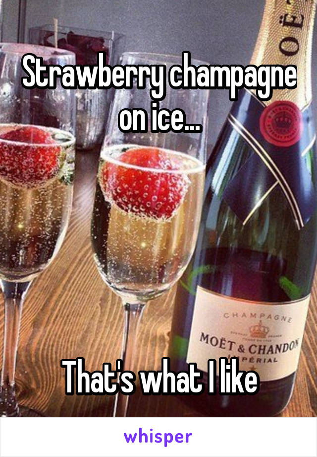 Strawberry champagne on ice...      That's what I like