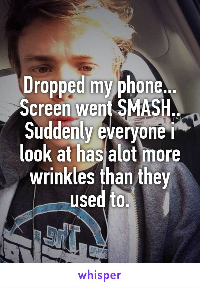 Dropped my phone... Screen went SMASH.. Suddenly everyone i look at has alot more wrinkles than they used to.
