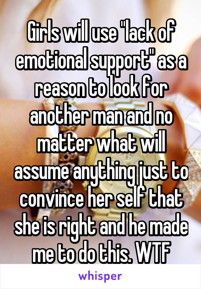 """Girls will use """"lack of emotional support"""" as a reason to look for another man and no matter what will assume anything just to convince her self that she is right and he made me to do this. WTF"""