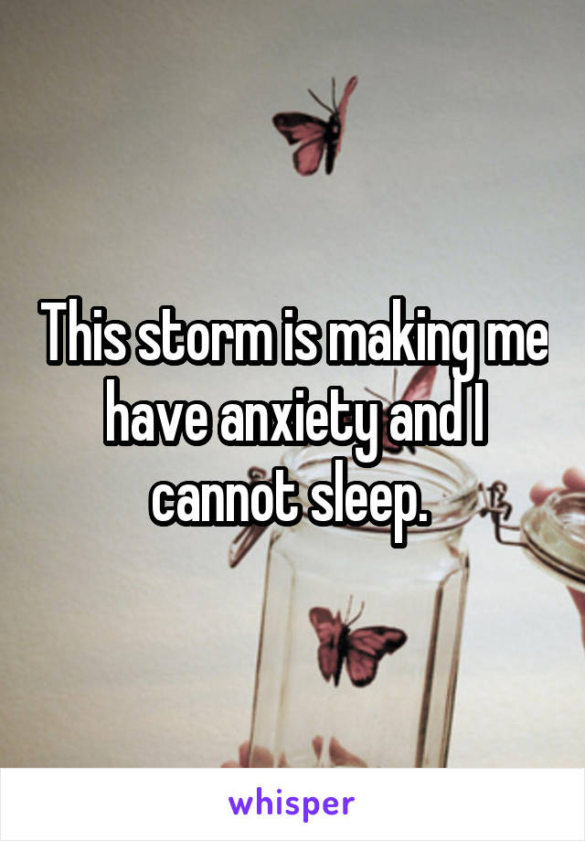 This storm is making me have anxiety and I cannot sleep.