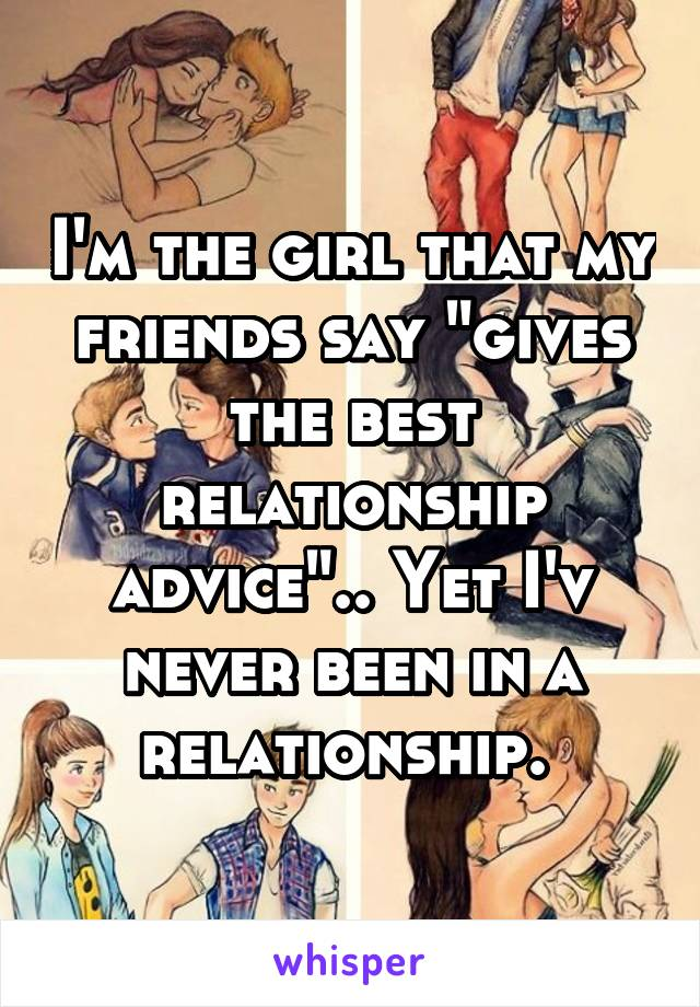 """I'm the girl that my friends say """"gives the best relationship advice"""".. Yet I'v never been in a relationship."""