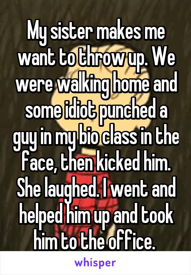 My sister makes me want to throw up. We were walking home and some idiot punched a guy in my bio class in the face, then kicked him. She laughed. I went and helped him up and took him to the office.