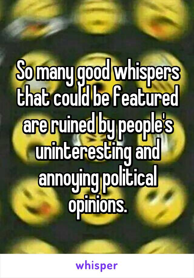 So many good whispers that could be featured are ruined by people's uninteresting and annoying political opinions.