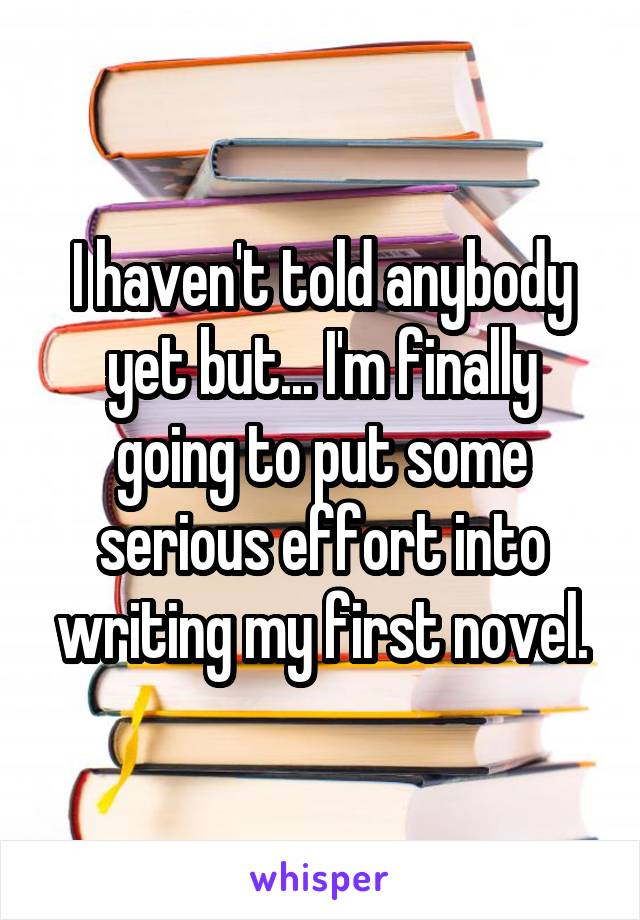 I haven't told anybody yet but... I'm finally going to put some serious effort into writing my first novel.