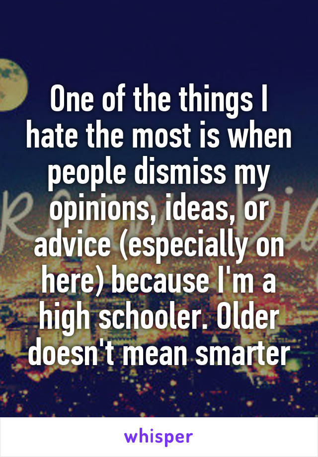 One of the things I hate the most is when people dismiss my opinions, ideas, or advice (especially on here) because I'm a high schooler. Older doesn't mean smarter