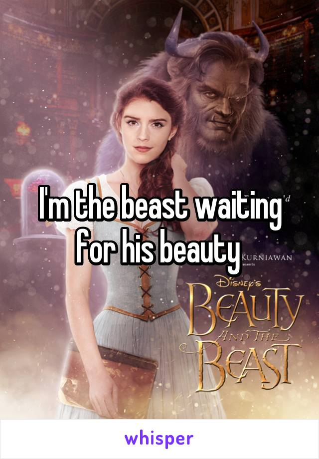 I'm the beast waiting for his beauty