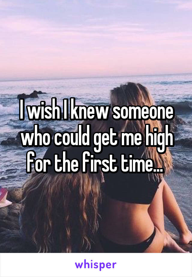I wish I knew someone who could get me high for the first time...