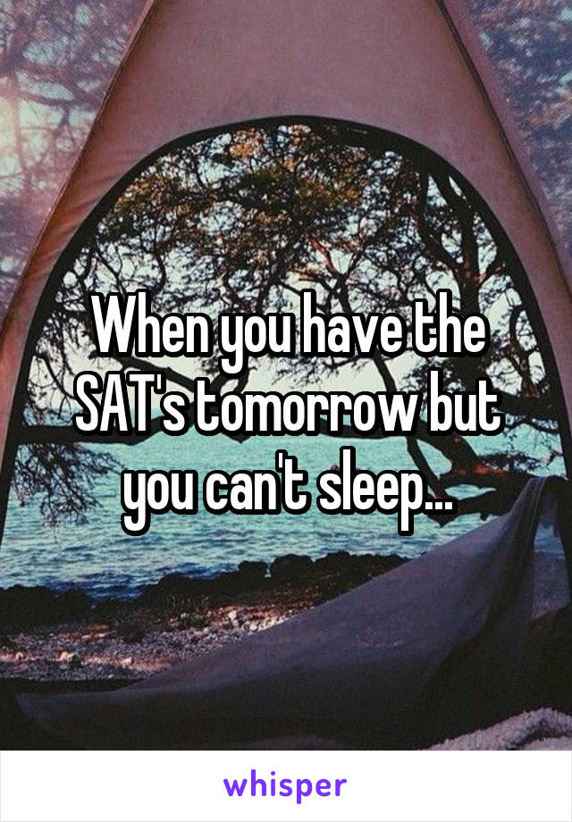 When you have the SAT's tomorrow but you can't sleep...