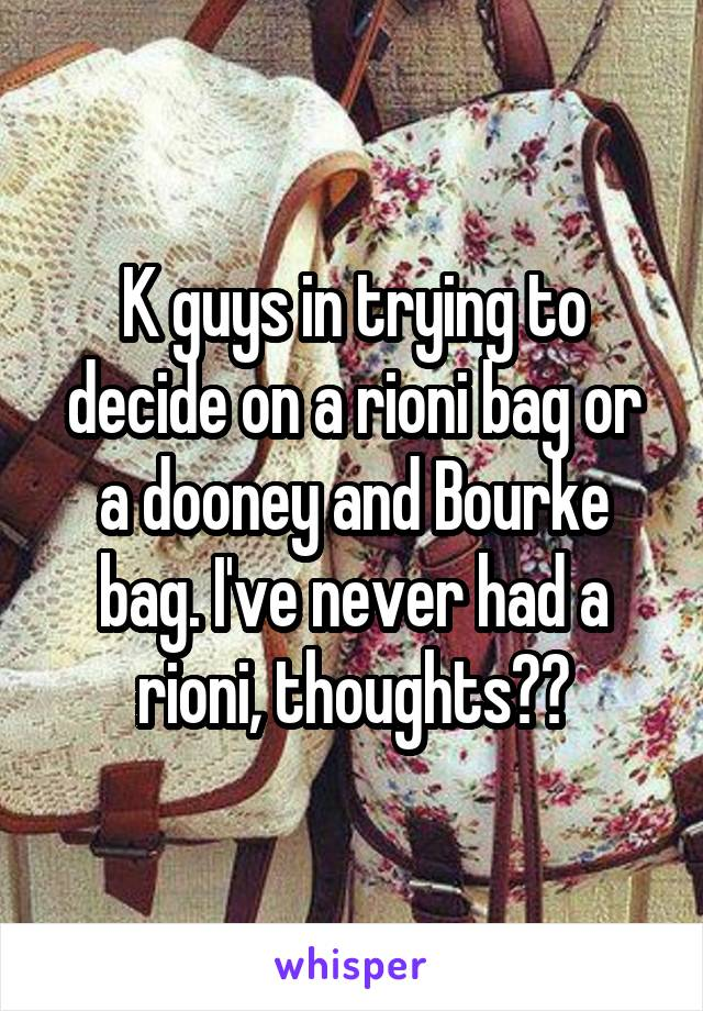 K guys in trying to decide on a rioni bag or a dooney and Bourke bag. I've never had a rioni, thoughts??