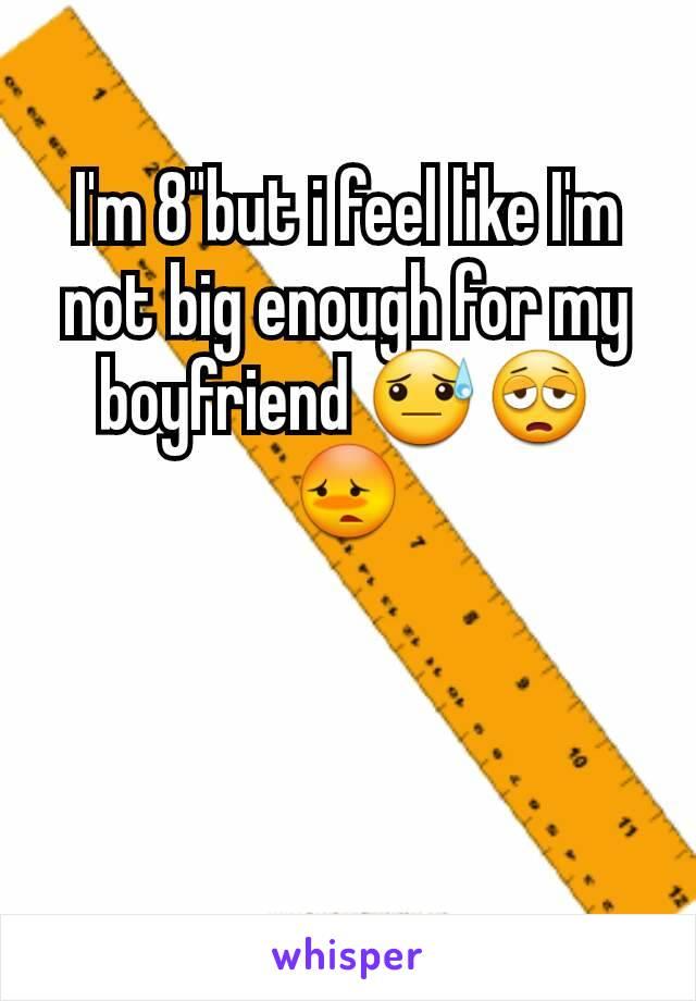"I'm 8""but i feel like I'm not big enough for my boyfriend 😓😩😳"