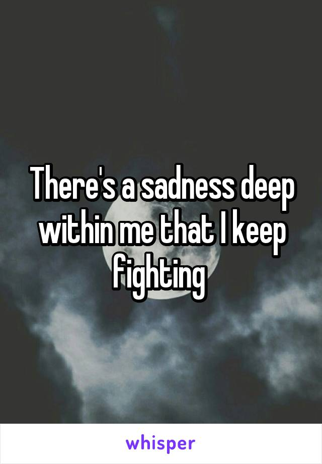 There's a sadness deep within me that I keep fighting