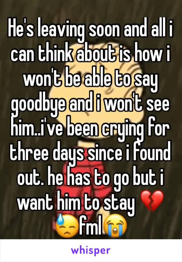 He's leaving soon and all i can think about is how i won't be able to say goodbye and i won't see him..i've been crying for three days since i found out. he has to go but i want him to stay 💔😓fml😭