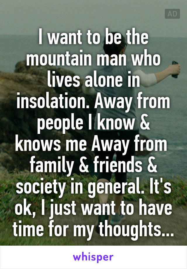 I want to be the mountain man who lives alone in insolation. Away from people I know & knows me Away from  family & friends & society in general. It's ok, I just want to have time for my thoughts...