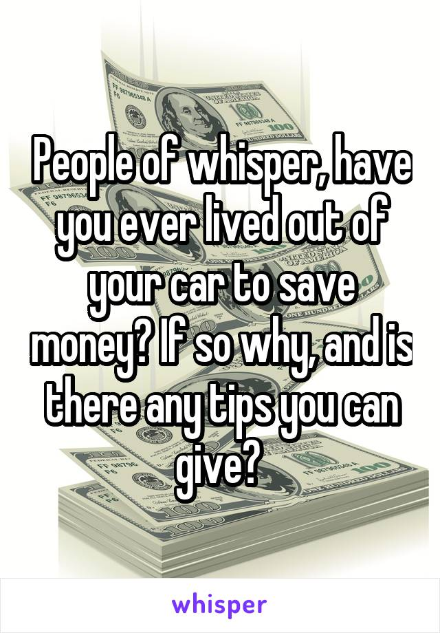 People of whisper, have you ever lived out of your car to save money? If so why, and is there any tips you can give?