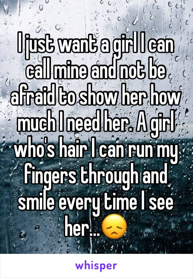 I just want a girl I can call mine and not be afraid to show her how much I need her. A girl who's hair I can run my fingers through and smile every time I see her...😞