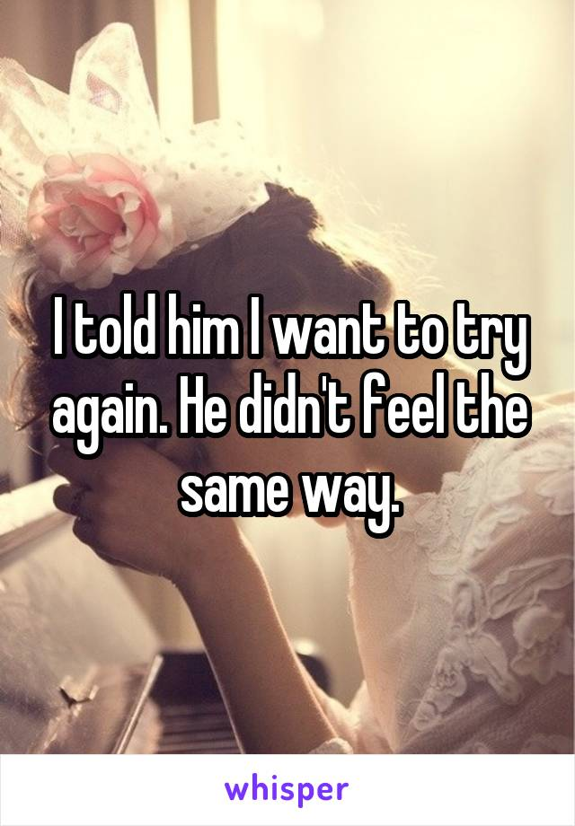 I told him I want to try again. He didn't feel the same way.