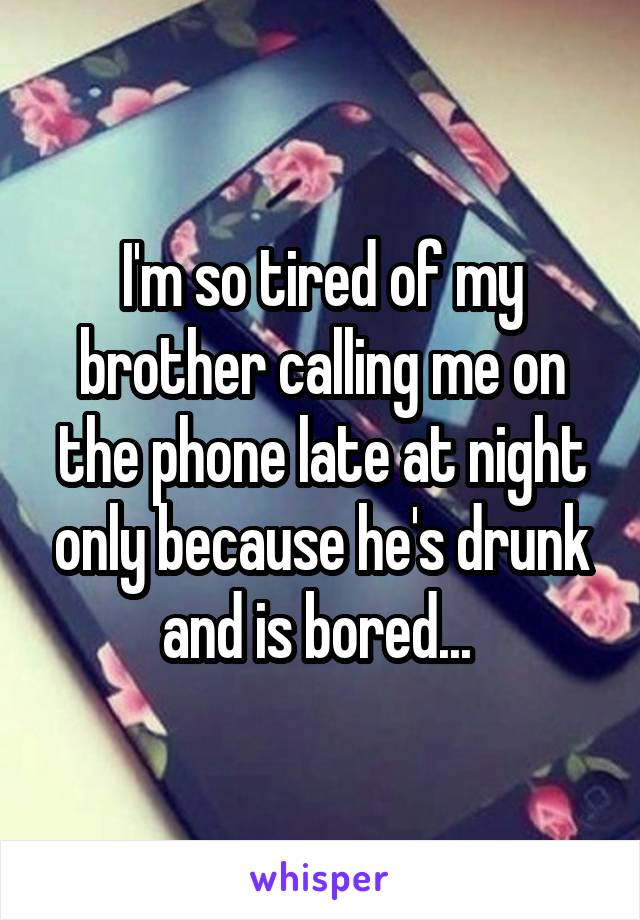 I'm so tired of my brother calling me on the phone late at night only because he's drunk and is bored...