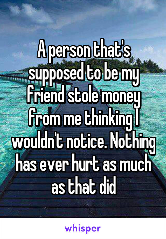 A person that's supposed to be my friend stole money from me thinking I wouldn't notice. Nothing has ever hurt as much as that did
