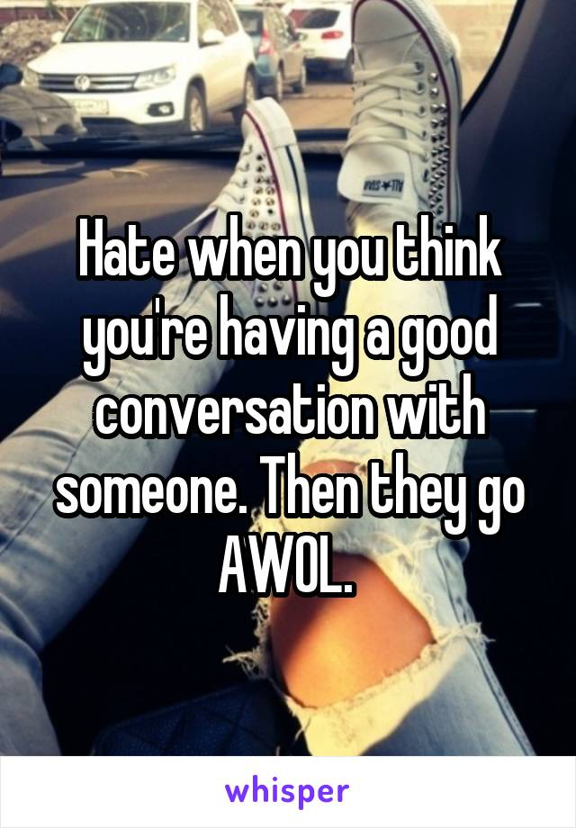 Hate when you think you're having a good conversation with someone. Then they go AWOL.