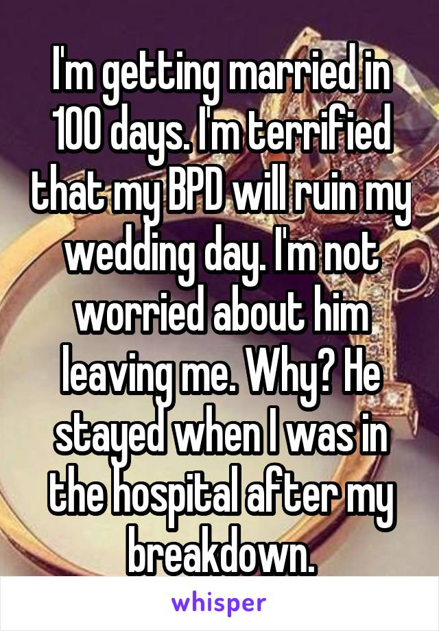 I'm getting married in 100 days. I'm terrified that my BPD will ruin my wedding day. I'm not worried about him leaving me. Why? He stayed when I was in the hospital after my breakdown.