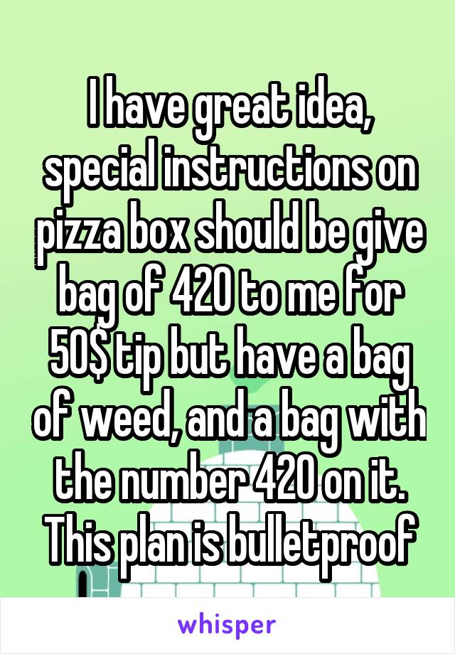 I have great idea, special instructions on pizza box should be give bag of 420 to me for 50$ tip but have a bag of weed, and a bag with the number 420 on it. This plan is bulletproof