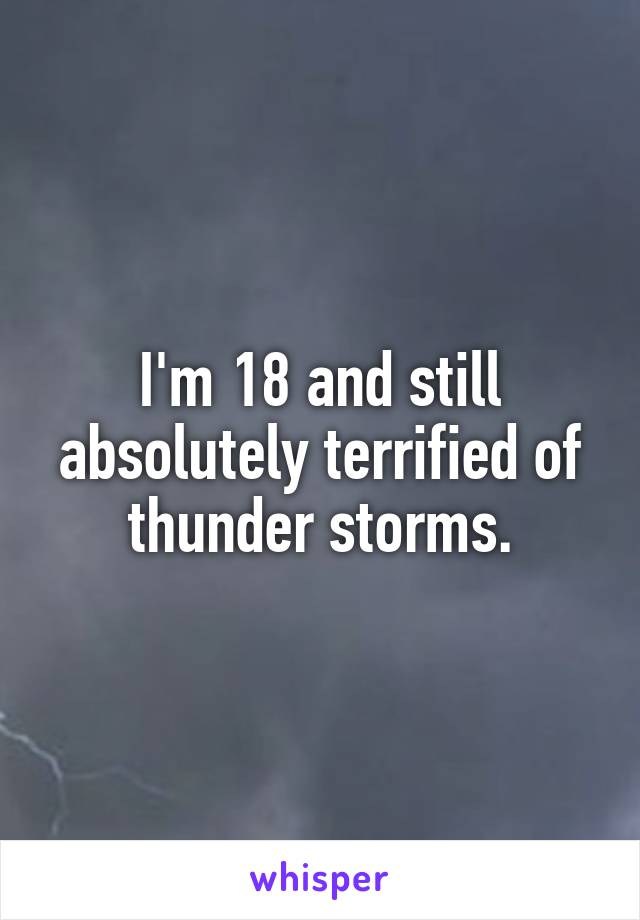I'm 18 and still absolutely terrified of thunder storms.