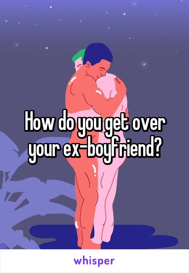 How do you get over your ex-boyfriend?