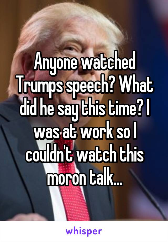 Anyone watched Trumps speech? What did he say this time? I was at work so I couldn't watch this moron talk...
