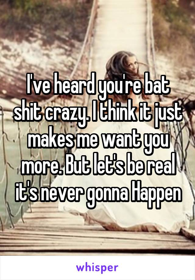 I've heard you're bat shit crazy. I think it just makes me want you more. But let's be real it's never gonna Happen